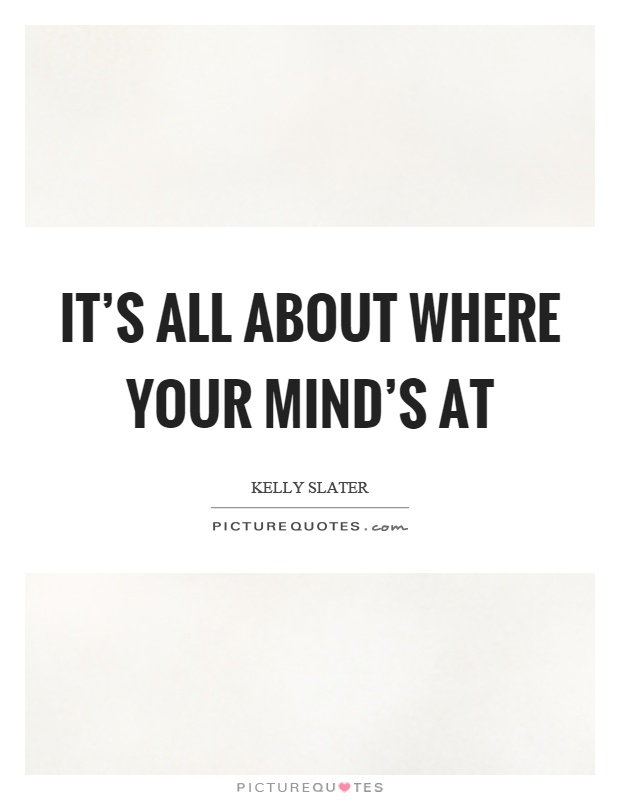 It's all about where your mind's at Picture Quote #1
