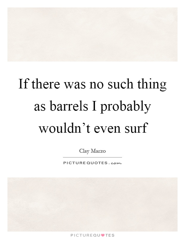 If there was no such thing as barrels I probably wouldn't even surf Picture Quote #1