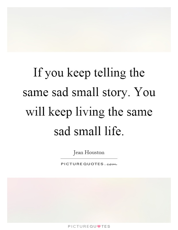 Superieur If You Keep Telling The Same Sad Small Story. You Will Keep Living The Same  Sad Small Life
