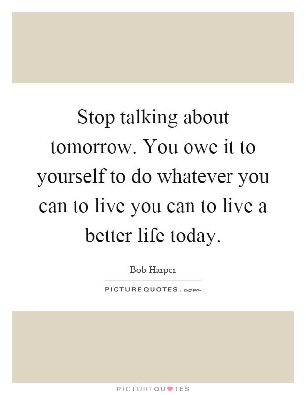 Stop talking about tomorrow. You owe it to yourself to do whatever you can to live you can to live a better life today Picture Quote #1