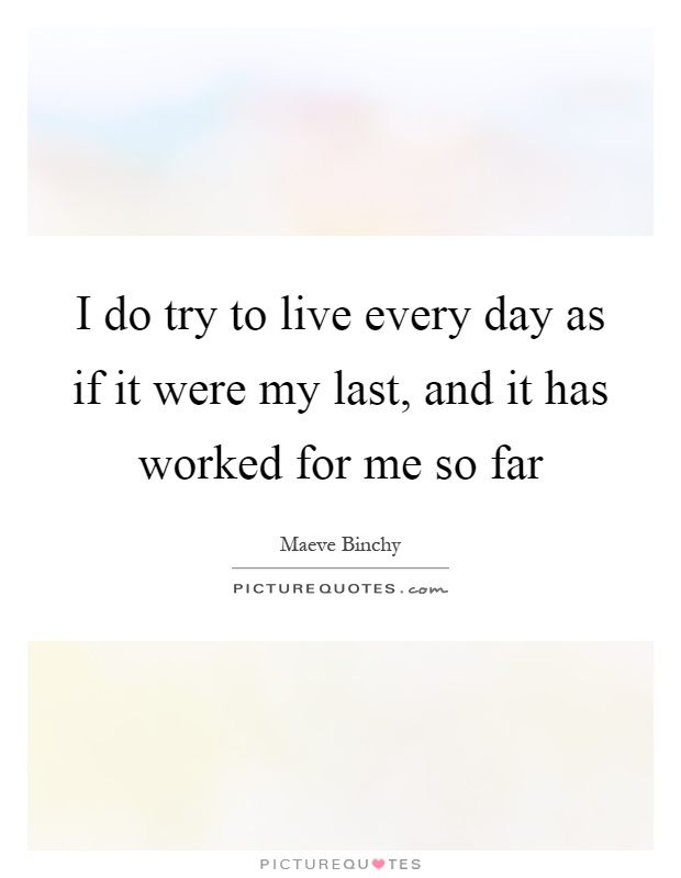 I do try to live every day as if it were my last, and it has worked for me so far Picture Quote #1