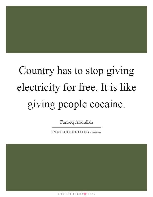 Country has to stop giving electricity for free. It is like giving people cocaine Picture Quote #1