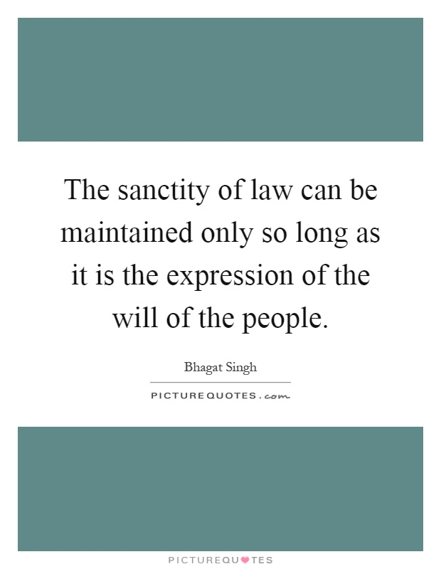 The sanctity of law can be maintained only so long as it is the expression of the will of the people Picture Quote #1