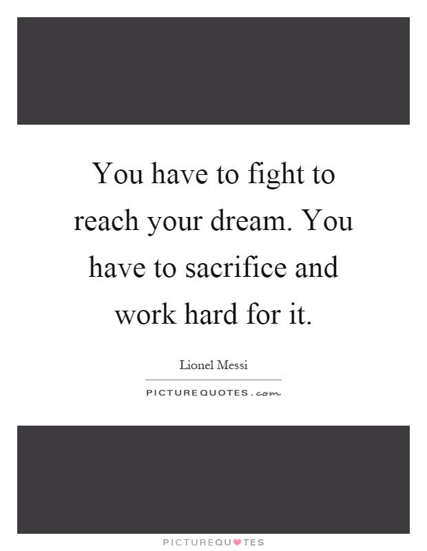 You have to fight to reach your dream. You have to sacrifice and work hard for it Picture Quote #1