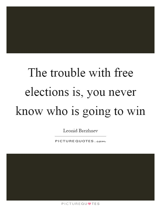 The trouble with free elections is, you never know who is going to win Picture Quote #1