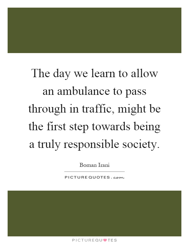 The day we learn to allow an ambulance to pass through in traffic, might be the first step towards being a truly responsible society Picture Quote #1