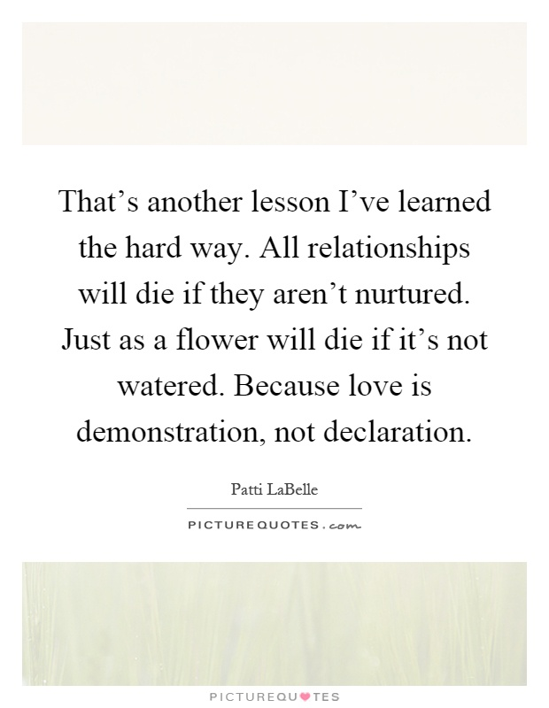 That's another lesson I've learned the hard way. All relationships will die if they aren't nurtured. Just as a flower will die if it's not watered. Because love is demonstration, not declaration Picture Quote #1