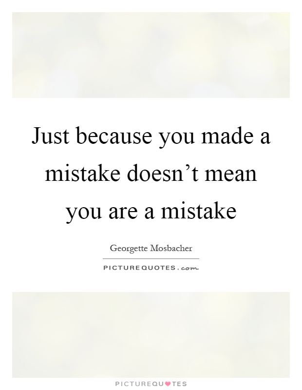 Just because you made a mistake doesn't mean you are a mistake Picture Quote #1