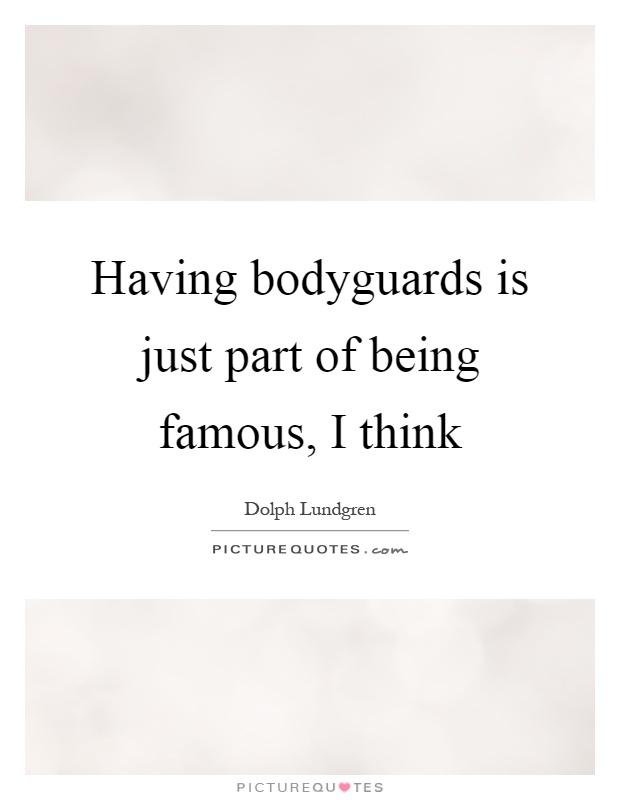 Having bodyguards is just part of being famous, I think Picture Quote #1