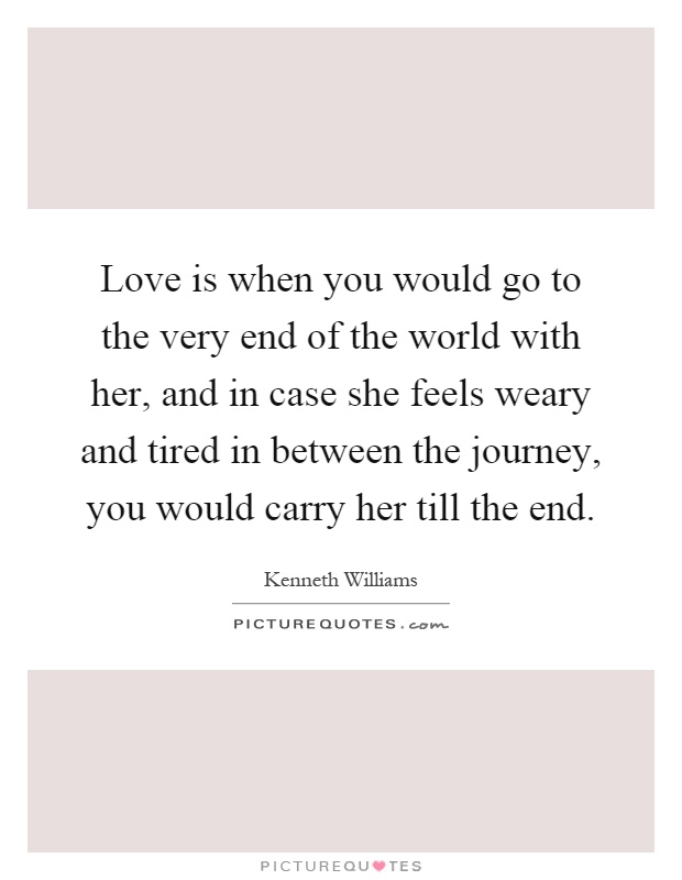 Love is when you would go to the very end of the world with her, and in case she feels weary and tired in between the journey, you would carry her till the end Picture Quote #1