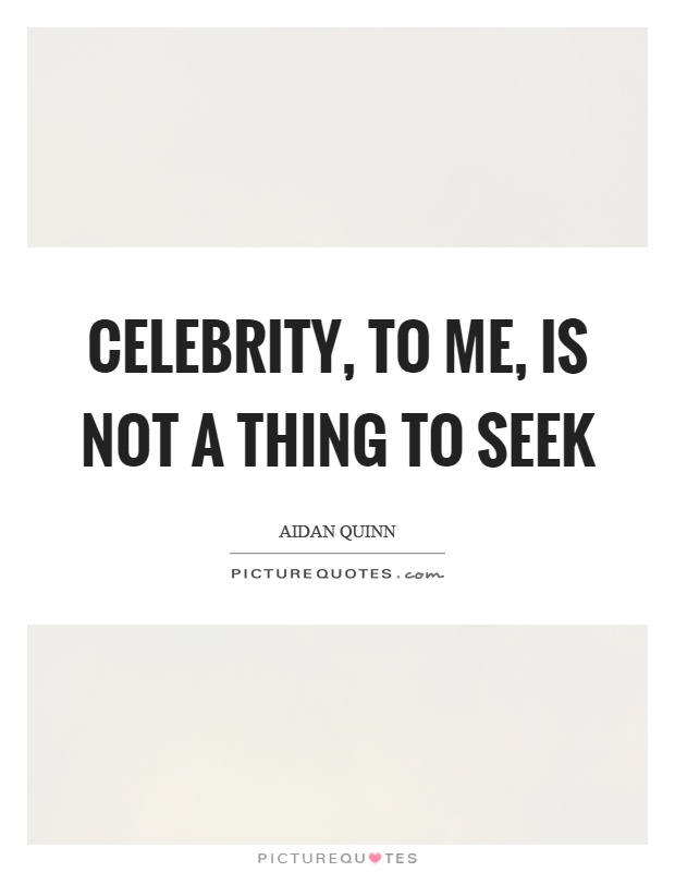 Celebrity, to me, is not a thing to seek Picture Quote #1