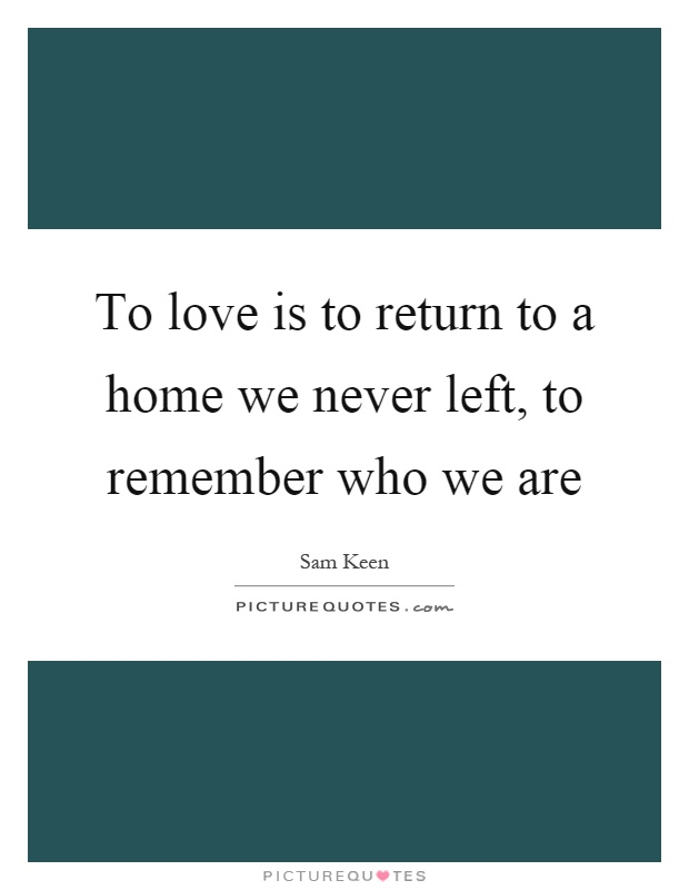 Return To Love Quotes Glamorous To Love Is To Return To A Home We Never Left To Remember Who We