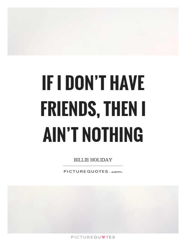 If I don't have friends, then I ain't nothing Picture Quote #1