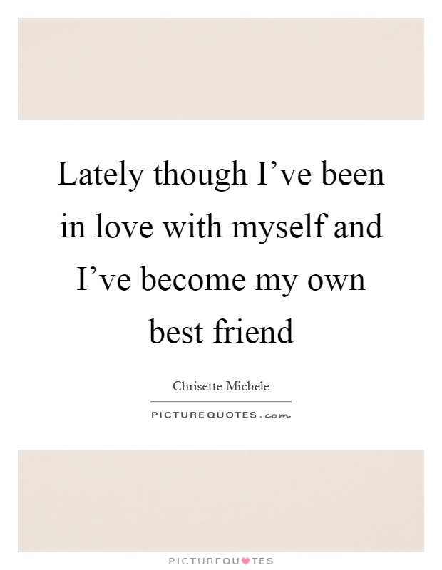 Lately though I've been in love with myself and I've become my own best friend Picture Quote #1