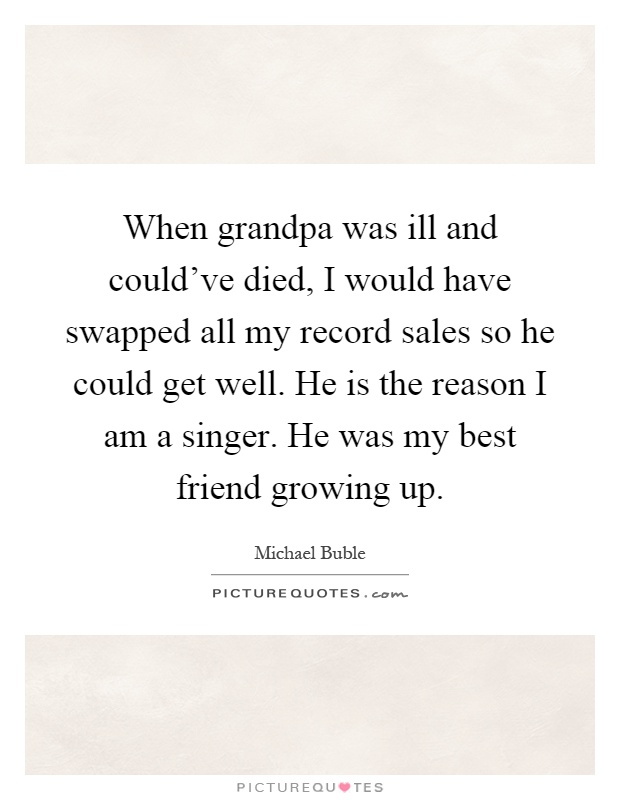 When grandpa was ill and could've died, I would have swapped all my record sales so he could get well. He is the reason I am a singer. He was my best friend growing up Picture Quote #1