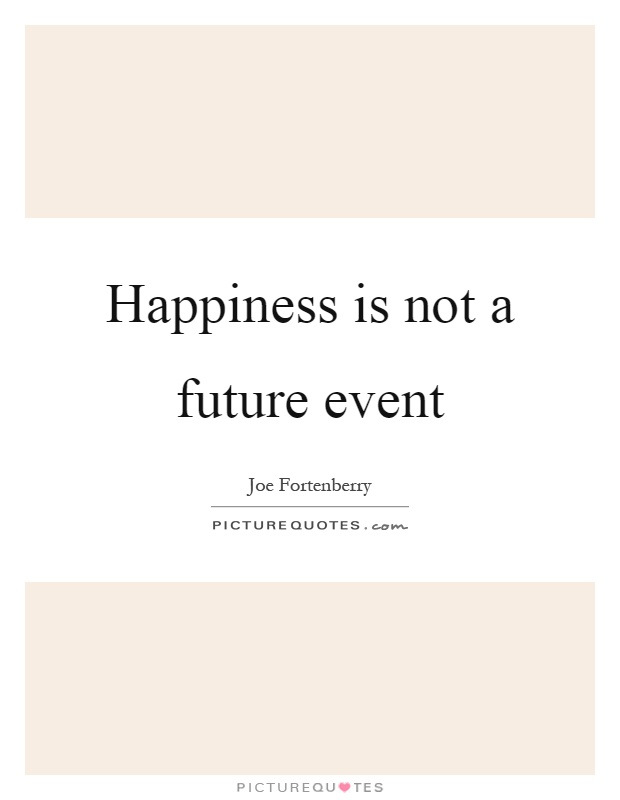 Happiness is not a future event Picture Quote #1