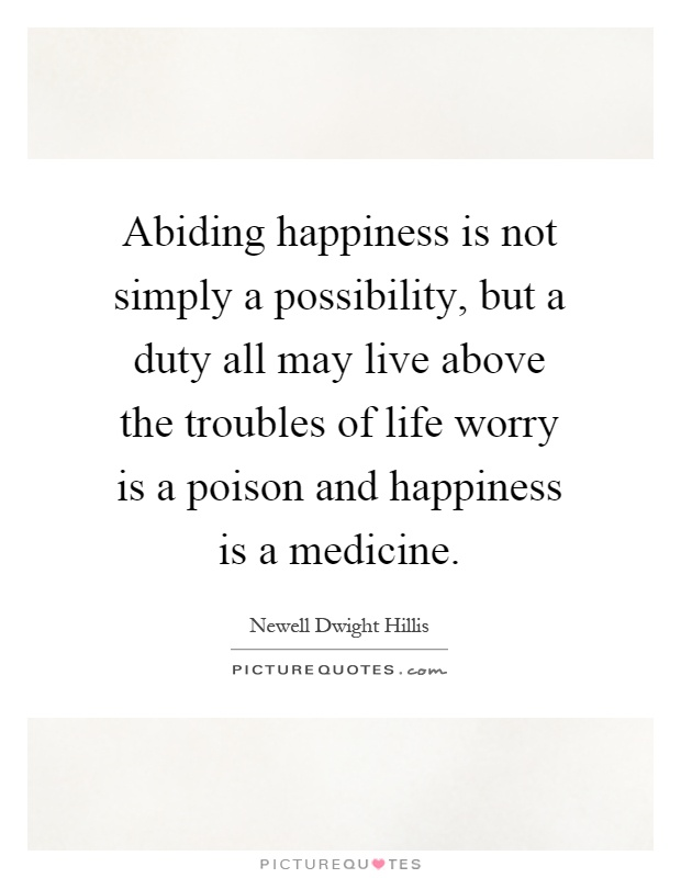 Abiding happiness is not simply a possibility, but a duty all may live above the troubles of life worry is a poison and happiness is a medicine Picture Quote #1