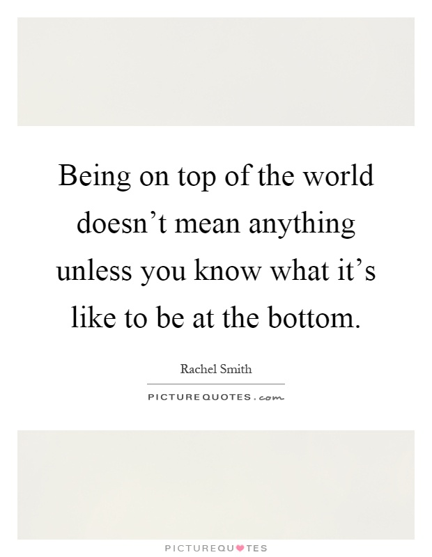 Being on top of the world doesn't mean anything unless you know what it's like to be at the bottom Picture Quote #1