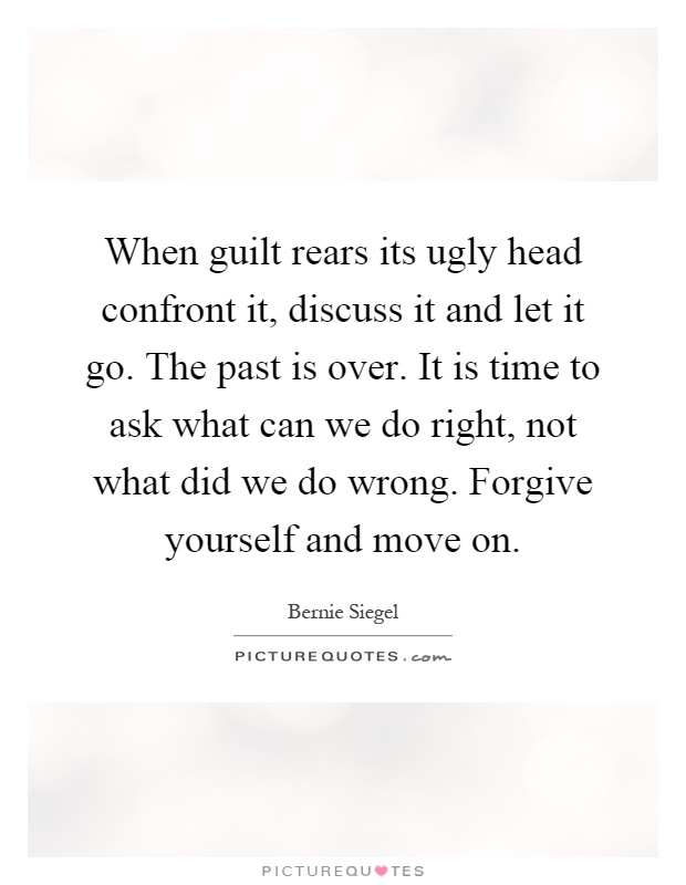 When guilt rears its ugly head confront it, discuss it and let it go. The past is over. It is time to ask what can we do right, not what did we do wrong. Forgive yourself and move on Picture Quote #1