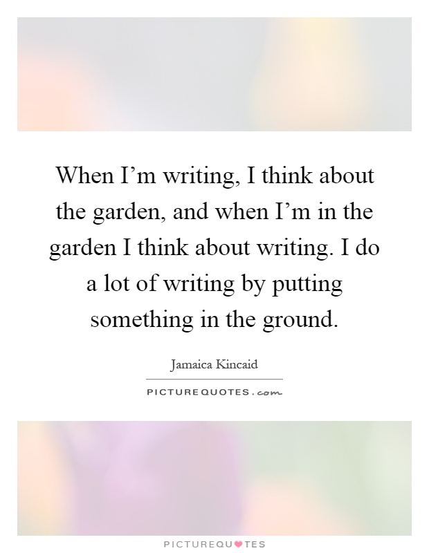 When I'm writing, I think about the garden, and when I'm in the garden I think about writing. I do a lot of writing by putting something in the ground Picture Quote #1