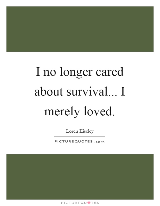 I no longer cared about survival... I merely loved Picture Quote #1