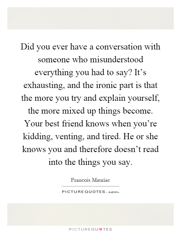 Did you ever have a conversation with someone who misunderstood everything you had to say? It's exhausting, and the ironic part is that the more you try and explain yourself, the more mixed up things become. Your best friend knows when you're kidding, venting, and tired. He or she knows you and therefore doesn't read into the things you say Picture Quote #1