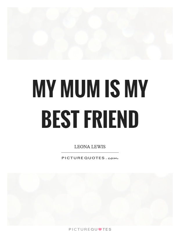 My mum is my best friend Picture Quote #1