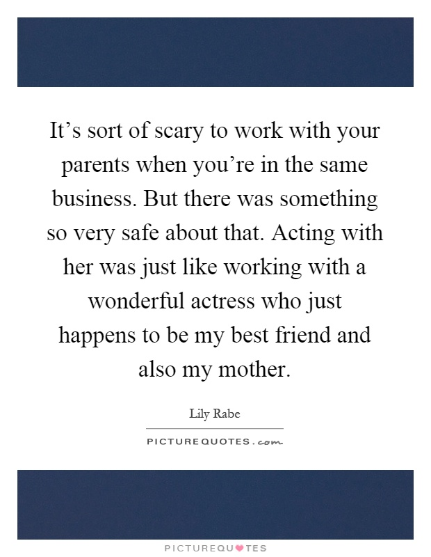 It's sort of scary to work with your parents when you're in the same business. But there was something so very safe about that. Acting with her was just like working with a wonderful actress who just happens to be my best friend and also my mother Picture Quote #1
