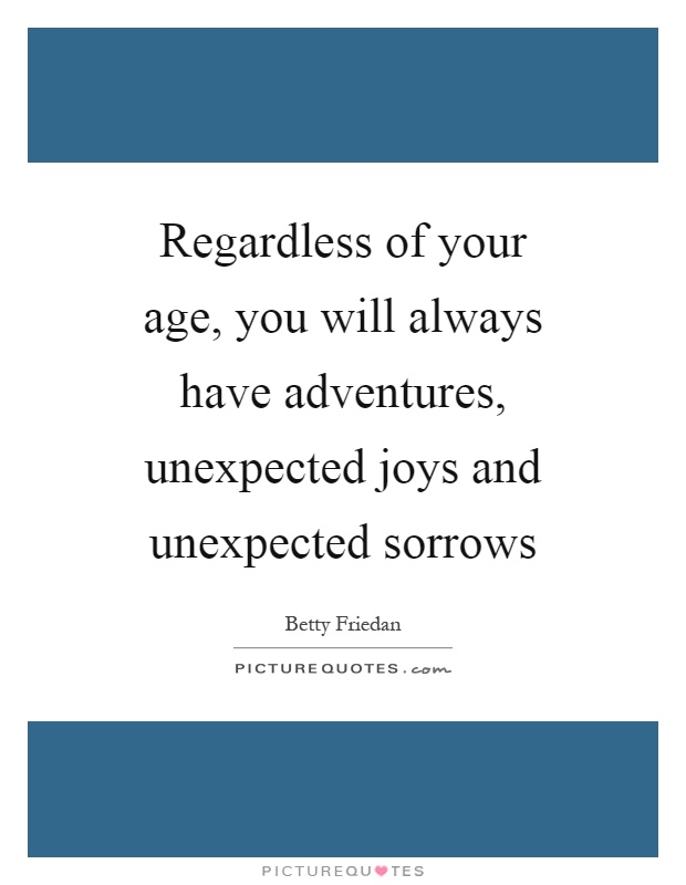 Regardless of your age, you will always have adventures, unexpected joys and unexpected sorrows Picture Quote #1