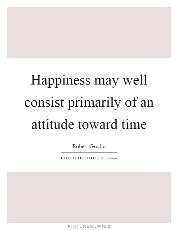 Happiness may well consist primarily of an attitude toward time Picture Quote #1