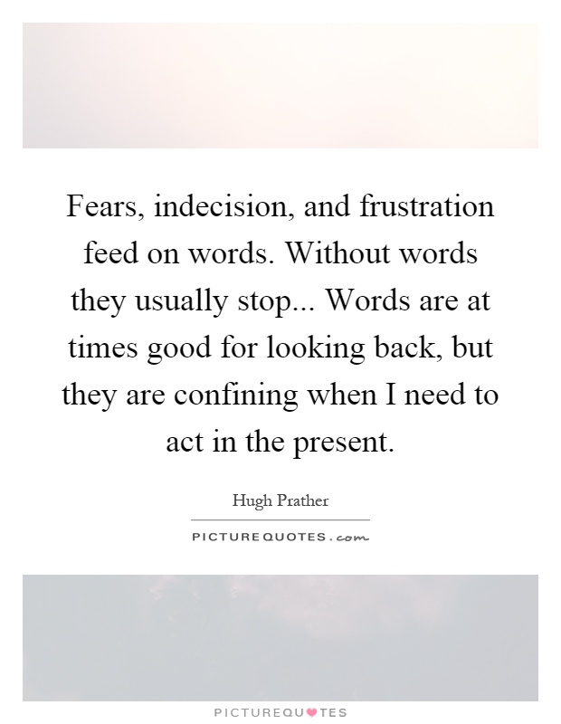 Fears, indecision, and frustration feed on words. Without words they usually stop... Words are at times good for looking back, but they are confining when I need to act in the present Picture Quote #1