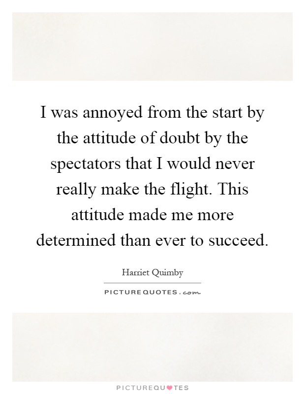 I was annoyed from the start by the attitude of doubt by the spectators that I would never really make the flight. This attitude made me more determined than ever to succeed Picture Quote #1
