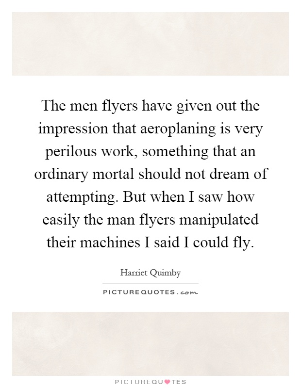 The men flyers have given out the impression that aeroplaning is very perilous work, something that an ordinary mortal should not dream of attempting. But when I saw how easily the man flyers manipulated their machines I said I could fly Picture Quote #1