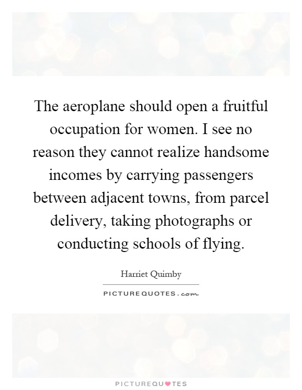 The aeroplane should open a fruitful occupation for women. I see no reason they cannot realize handsome incomes by carrying passengers between adjacent towns, from parcel delivery, taking photographs or conducting schools of flying Picture Quote #1