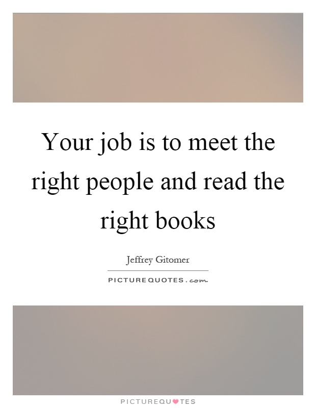 Right Person For The Job Quotes: Your Job Is To Meet The Right People And Read The Right