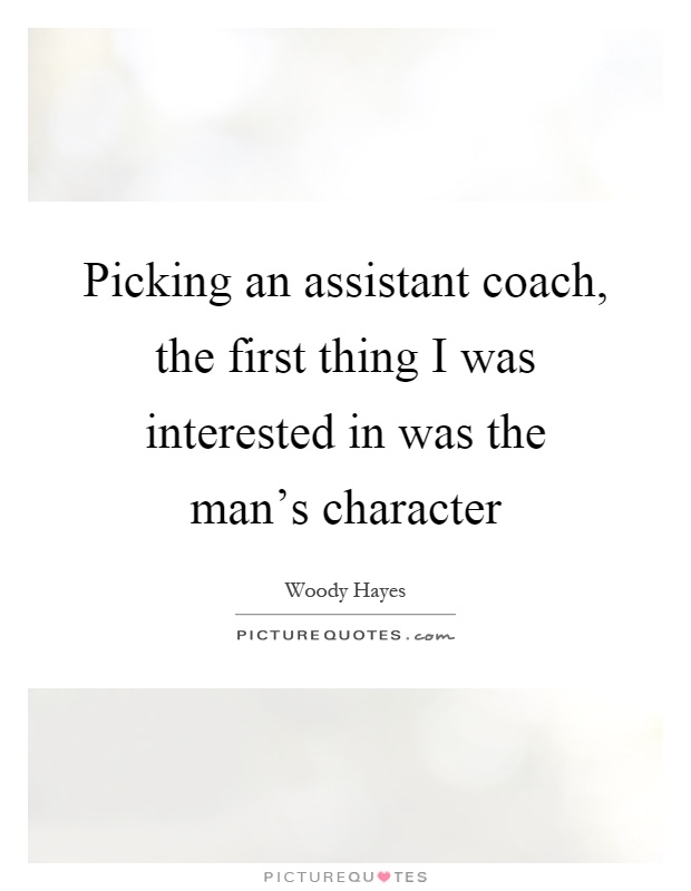 Picking an assistant coach, the first thing I was interested in was the man's character Picture Quote #1