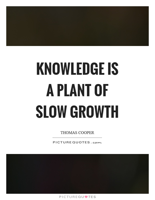 Knowledge is a plant of slow growth Picture Quote #1