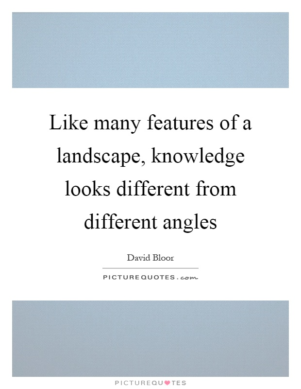 Like many features of a landscape, knowledge looks different from different angles Picture Quote #1