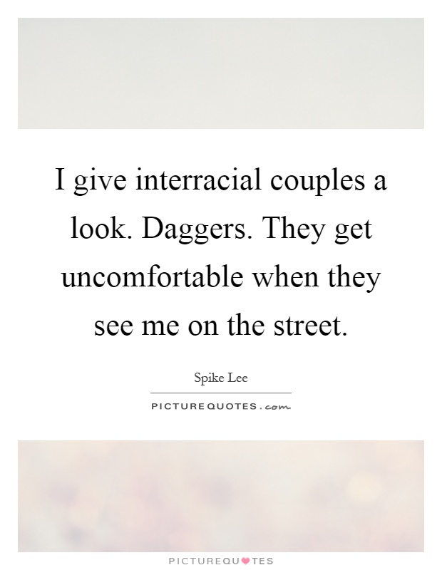 I give interracial couples a look. Daggers. They get uncomfortable when they see me on the street Picture Quote #1