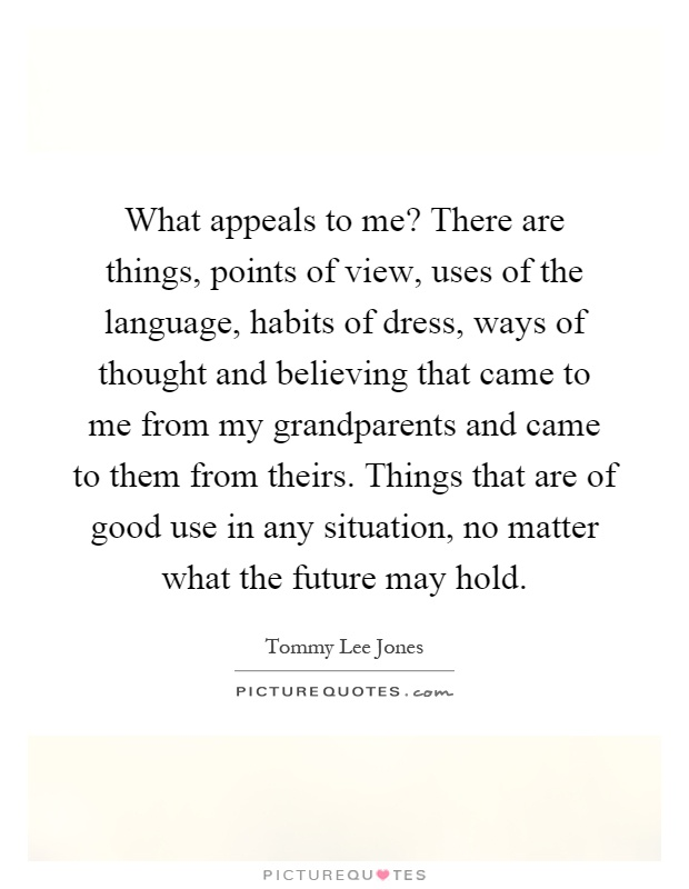 What appeals to me? There are things, points of view, uses of the language, habits of dress, ways of thought and believing that came to me from my grandparents and came to them from theirs. Things that are of good use in any situation, no matter what the future may hold Picture Quote #1