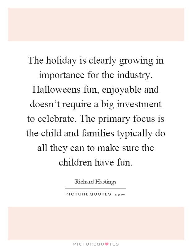 The holiday is clearly growing in importance for the industry. Halloweens fun, enjoyable and doesn't require a big investment to celebrate. The primary focus is the child and families typically do all they can to make sure the children have fun Picture Quote #1
