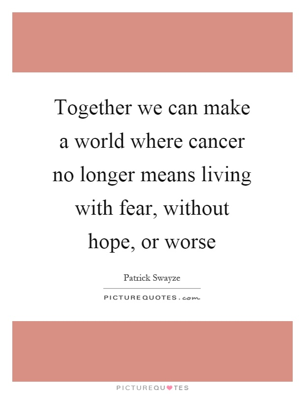 Together we can make a world where cancer no longer means living with fear, without hope, or worse Picture Quote #1