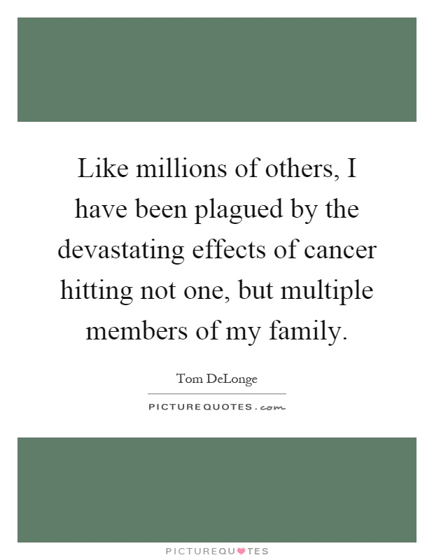 Like millions of others, I have been plagued by the devastating effects of cancer hitting not one, but multiple members of my family Picture Quote #1