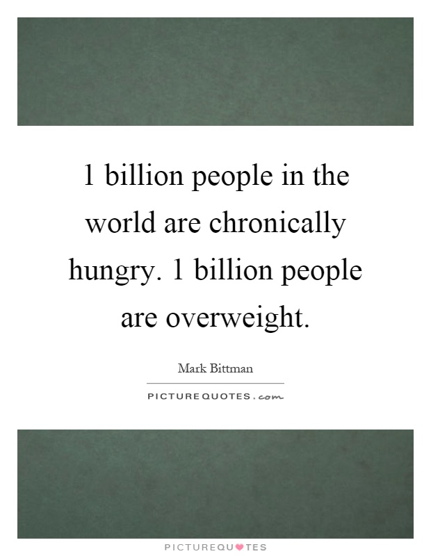 1 billion people in the world are chronically hungry. 1 billion people are overweight Picture Quote #1