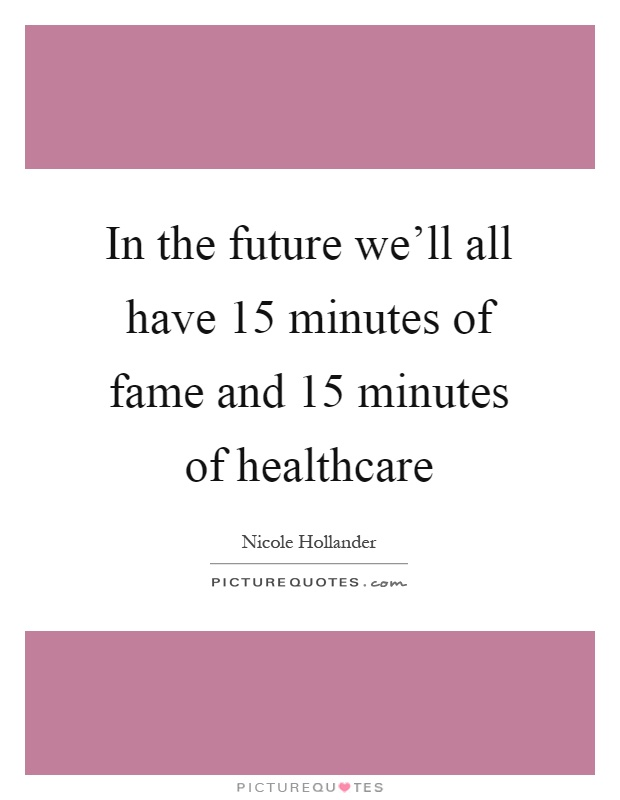 In the future we'll all have 15 minutes of fame and 15 minutes of healthcare Picture Quote #1