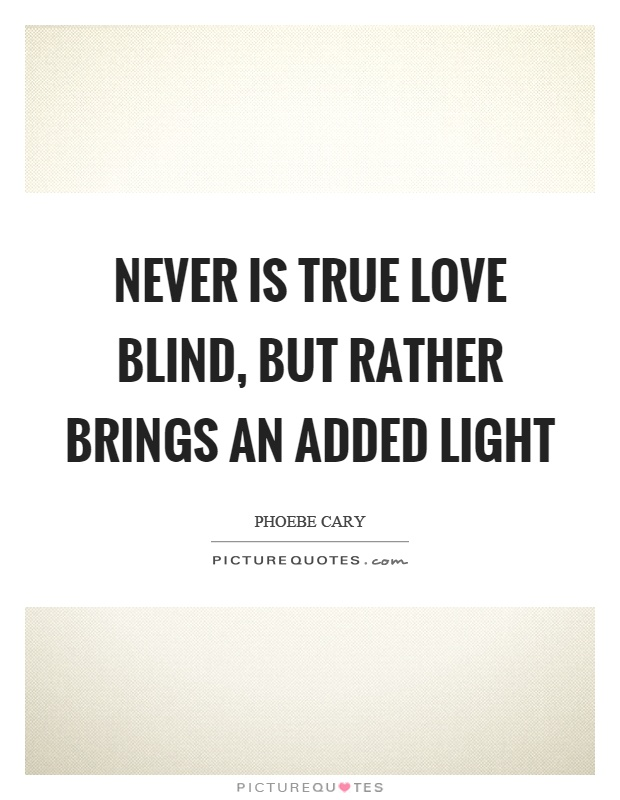 Never is true love blind, but rather brings an added light Picture Quote #1