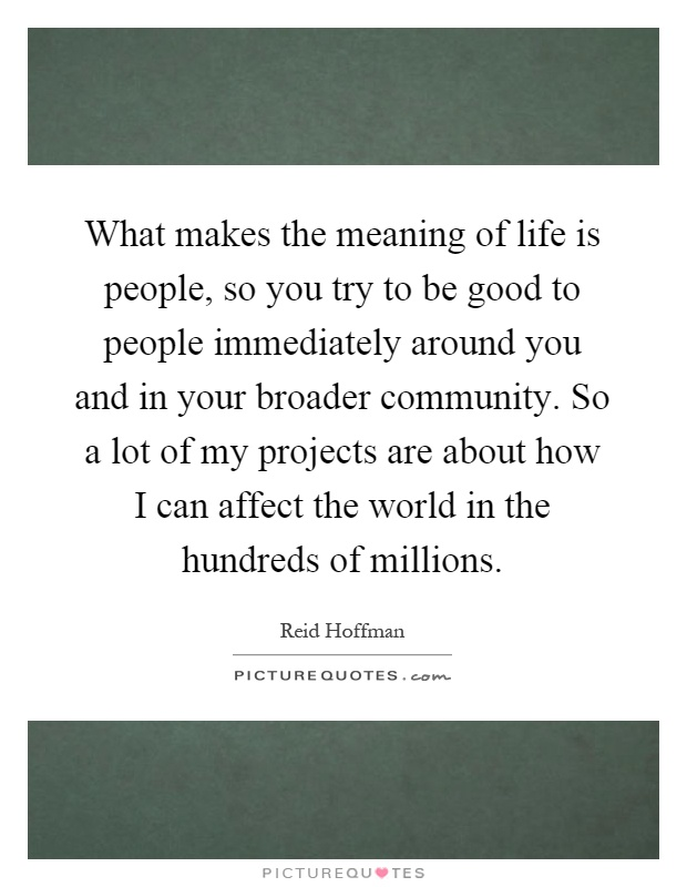 What makes the meaning of life is people, so you try to be good to people immediately around you and in your broader community. So a lot of my projects are about how I can affect the world in the hundreds of millions Picture Quote #1