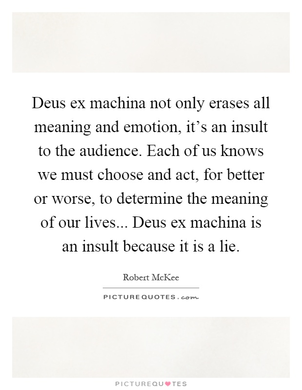 Deus ex machina not only erases all meaning and emotion, it's an insult to the audience. Each of us knows we must choose and act, for better or worse, to determine the meaning of our lives... Deus ex machina is an insult because it is a lie Picture Quote #1
