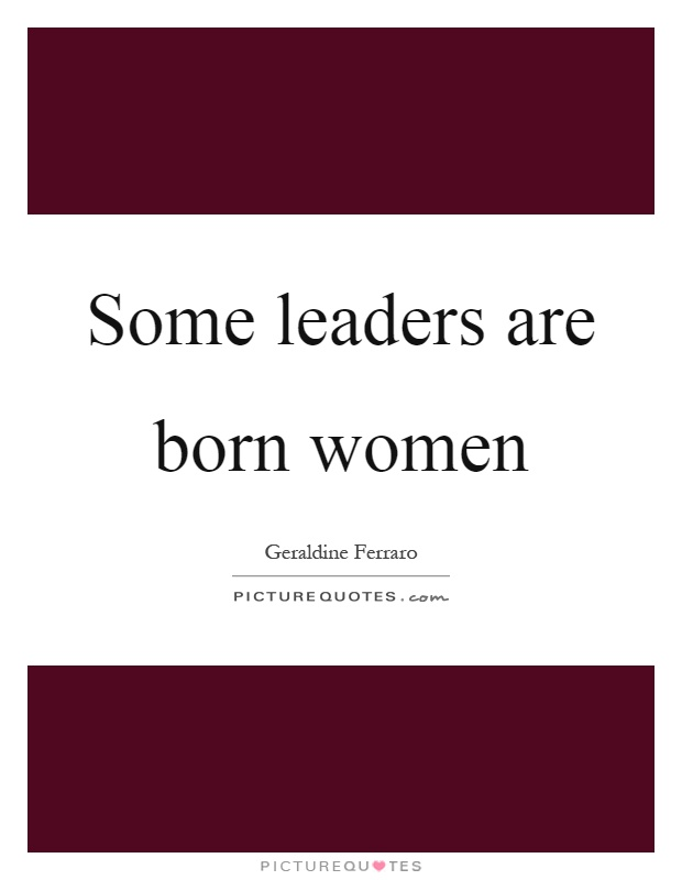 Some leaders are born women Picture Quote #1