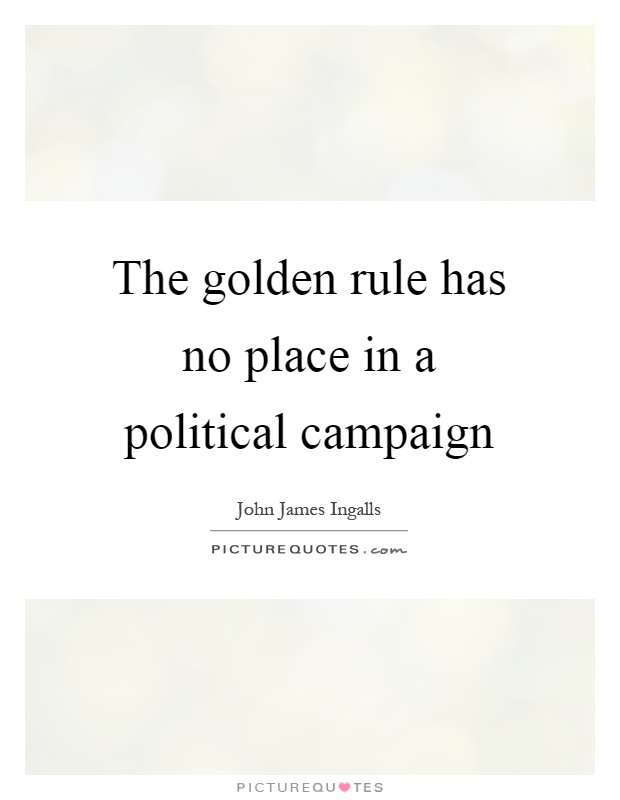 The golden rule has no place in a political campaign Picture Quote #1